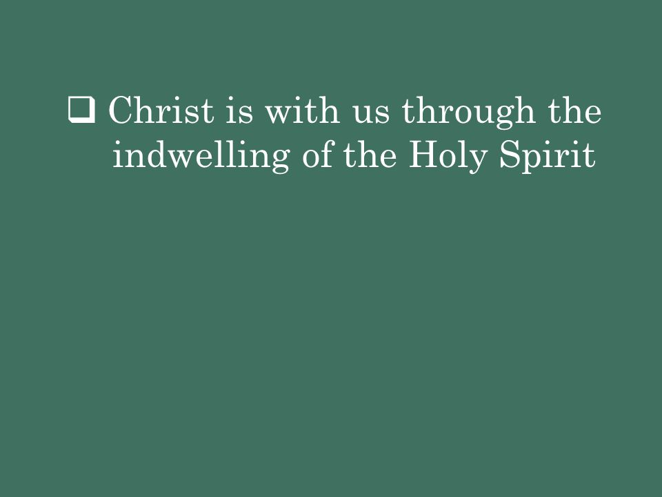 Christ is with us through the indwelling of the Holy Spirit