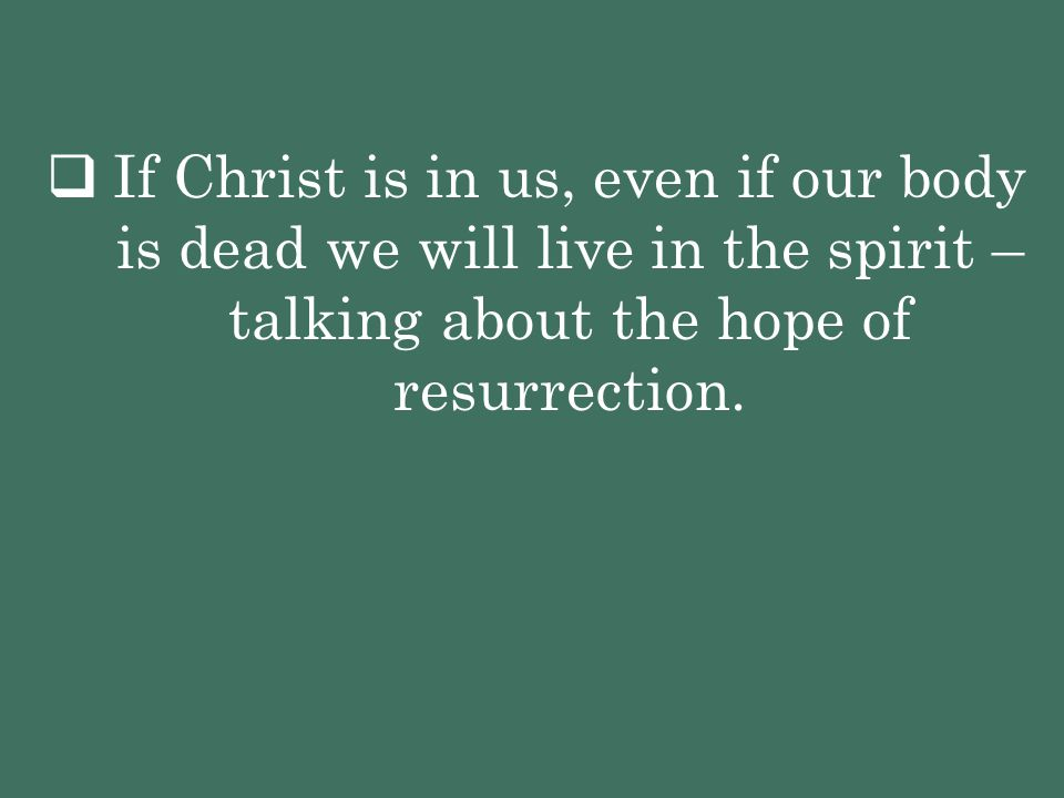 If Christ is in us, even if our body is dead we will live in the spirit – talking about the hope of resurrection.