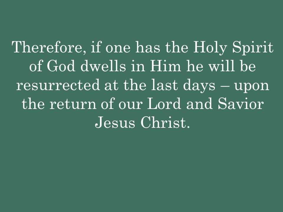 Therefore, if one has the Holy Spirit of God dwells in Him he will be resurrected at the last days – upon the return of our Lord and Savior Jesus Christ.