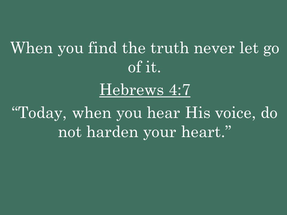 When you find the truth never let go of it. Hebrews 4:7