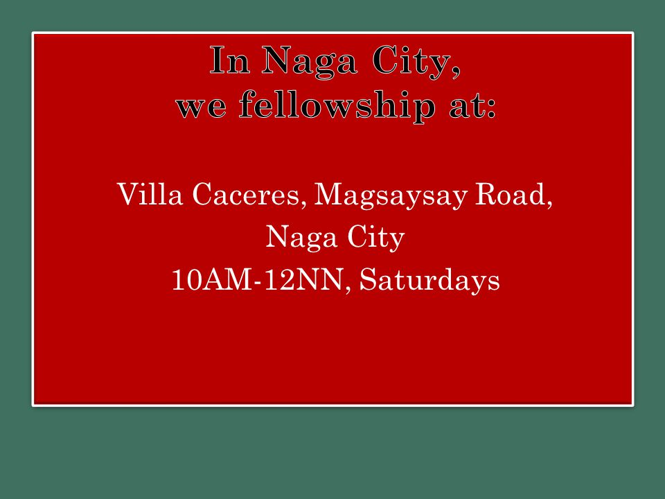 In Naga City, we fellowship at: