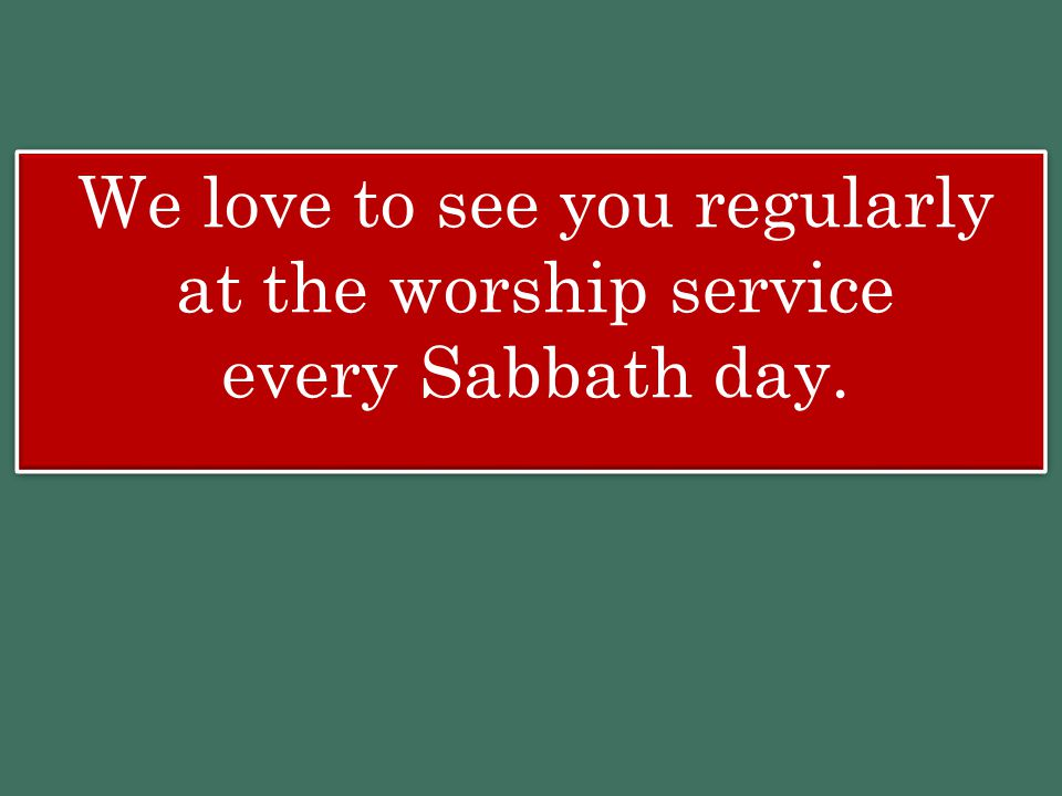 We love to see you regularly at the worship service every Sabbath day.