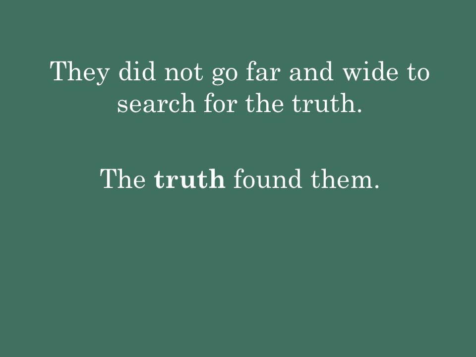 They did not go far and wide to search for the truth.