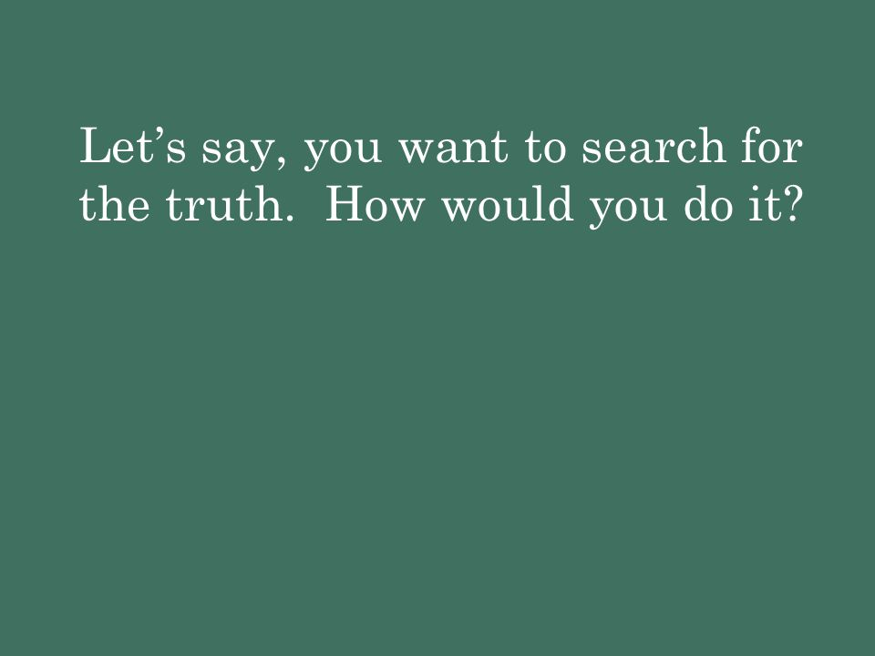 Let's say, you want to search for the truth. How would you do it