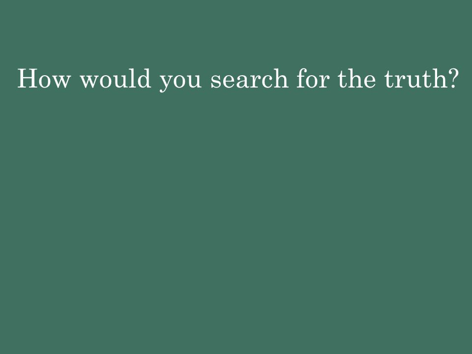 How would you search for the truth