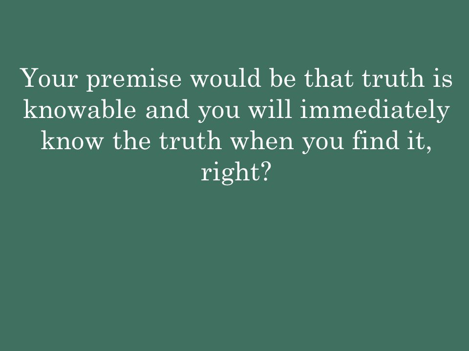 Your premise would be that truth is knowable and you will immediately know the truth when you find it, right