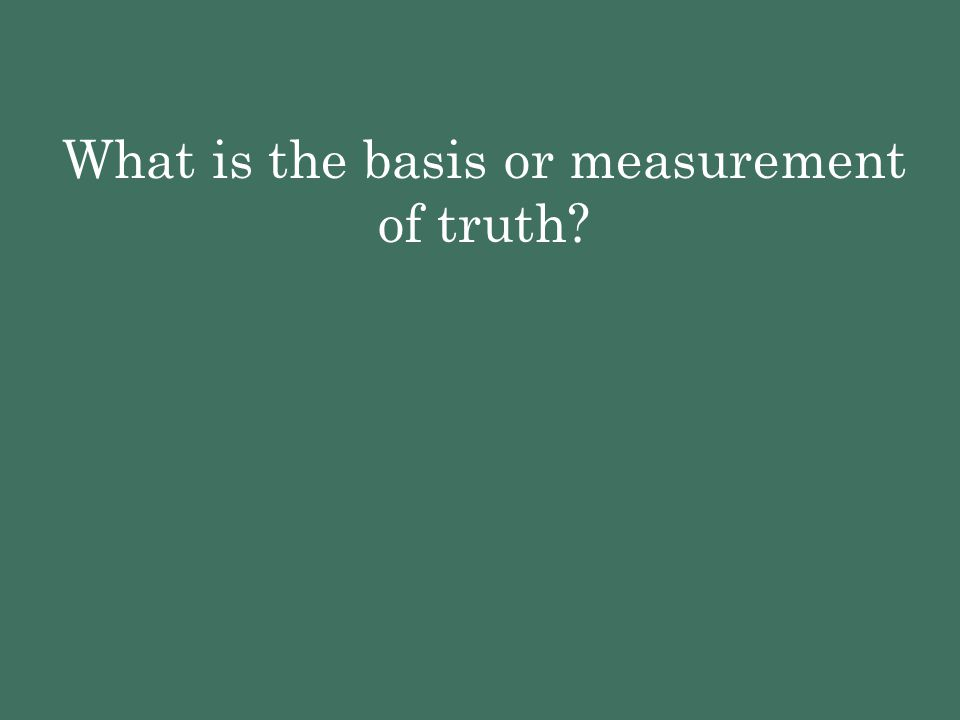 What is the basis or measurement of truth