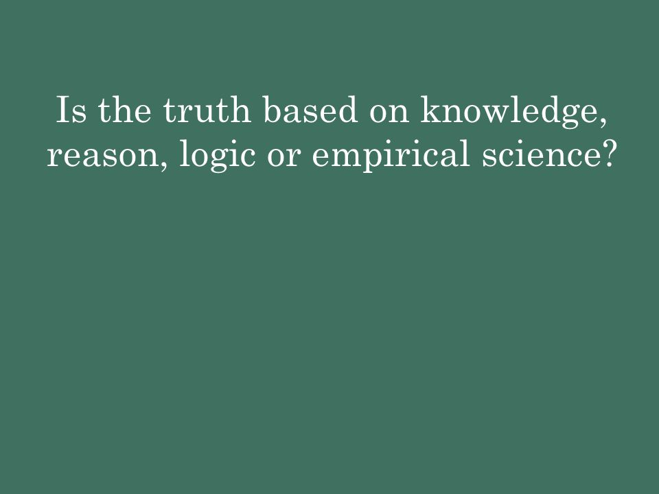 Is the truth based on knowledge, reason, logic or empirical science