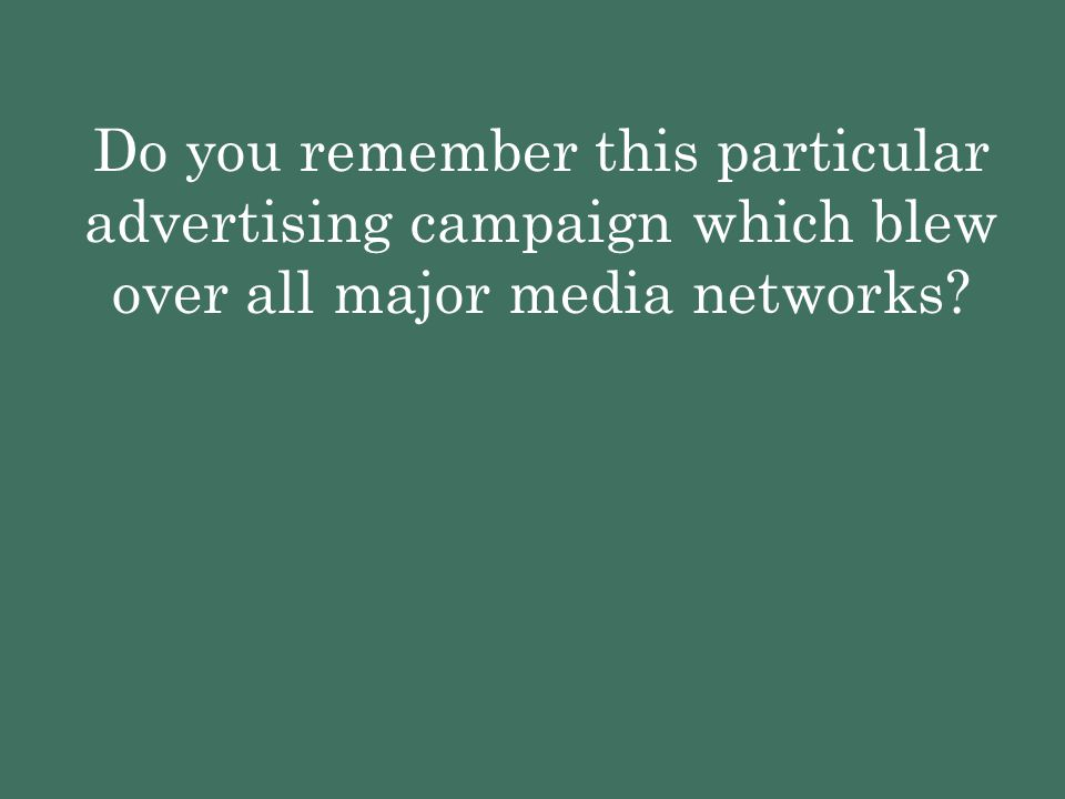 Do you remember this particular advertising campaign which blew over all major media networks