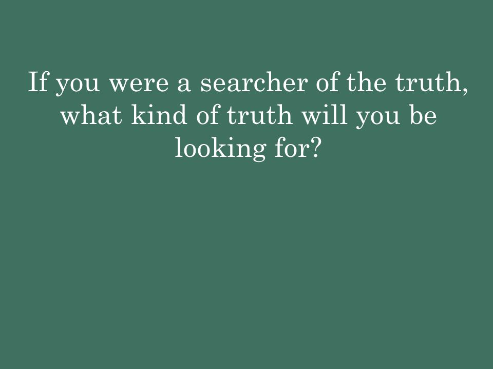 If you were a searcher of the truth, what kind of truth will you be looking for