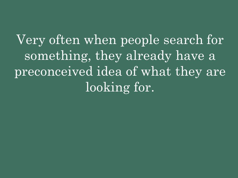 Very often when people search for something, they already have a preconceived idea of what they are looking for.