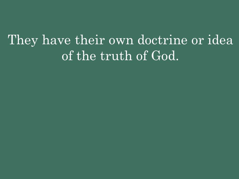 They have their own doctrine or idea of the truth of God.