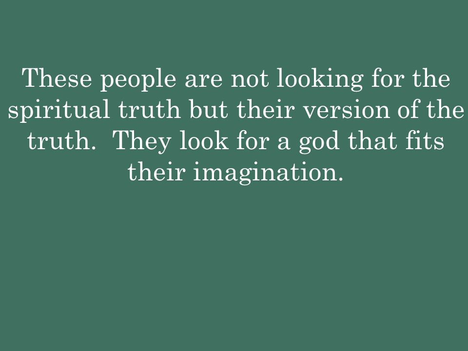 These people are not looking for the spiritual truth but their version of the truth.
