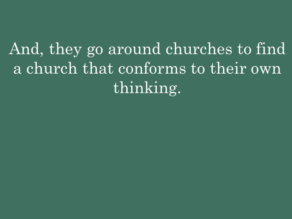 And, they go around churches to find a church that conforms to their own thinking.