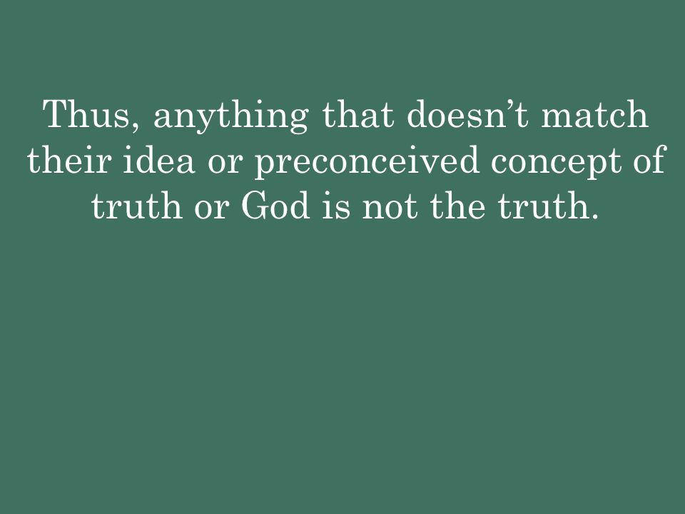 Thus, anything that doesn't match their idea or preconceived concept of truth or God is not the truth.