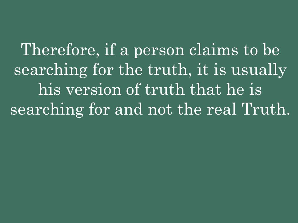 Therefore, if a person claims to be searching for the truth, it is usually his version of truth that he is searching for and not the real Truth.