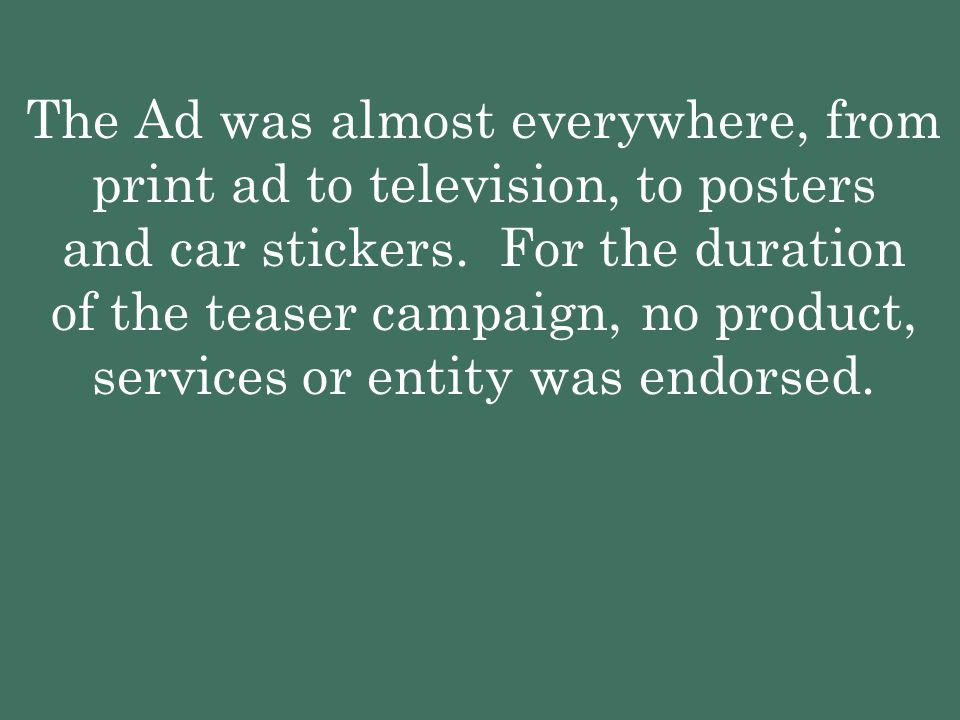 The Ad was almost everywhere, from print ad to television, to posters and car stickers.