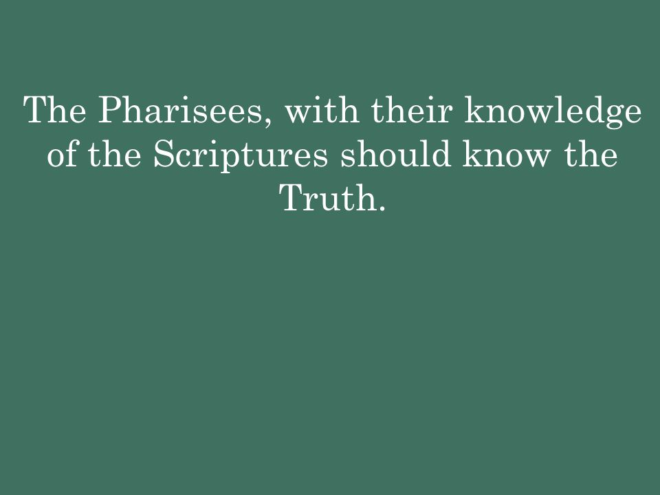 The Pharisees, with their knowledge of the Scriptures should know the Truth.