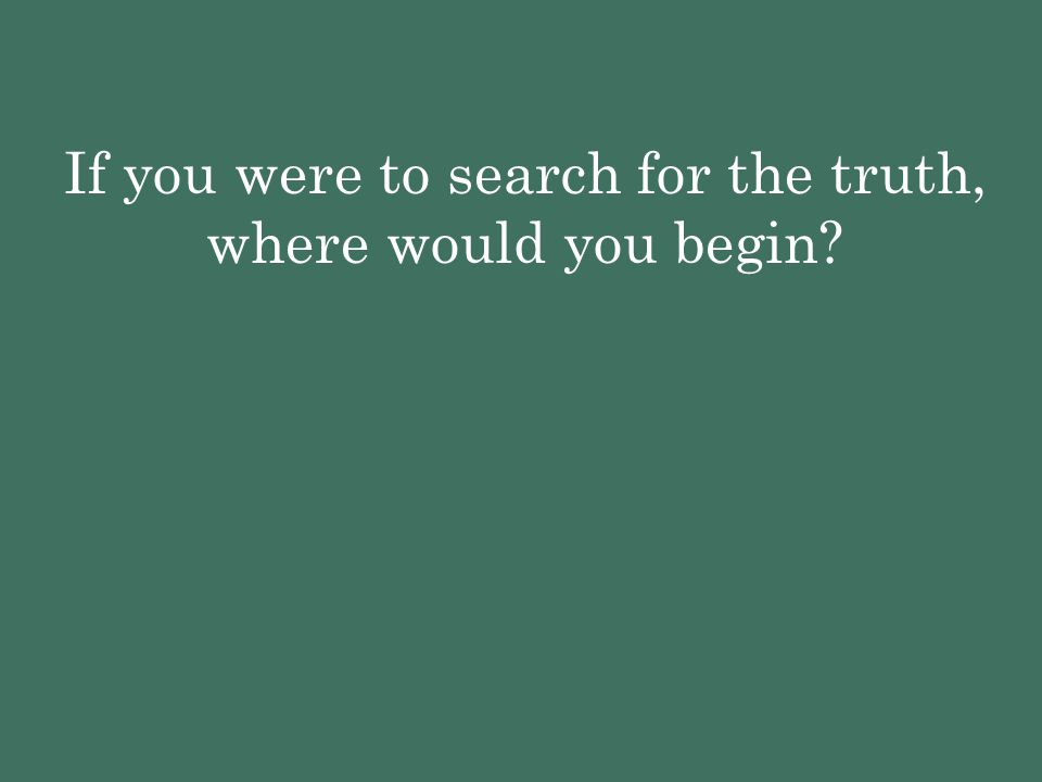 If you were to search for the truth, where would you begin