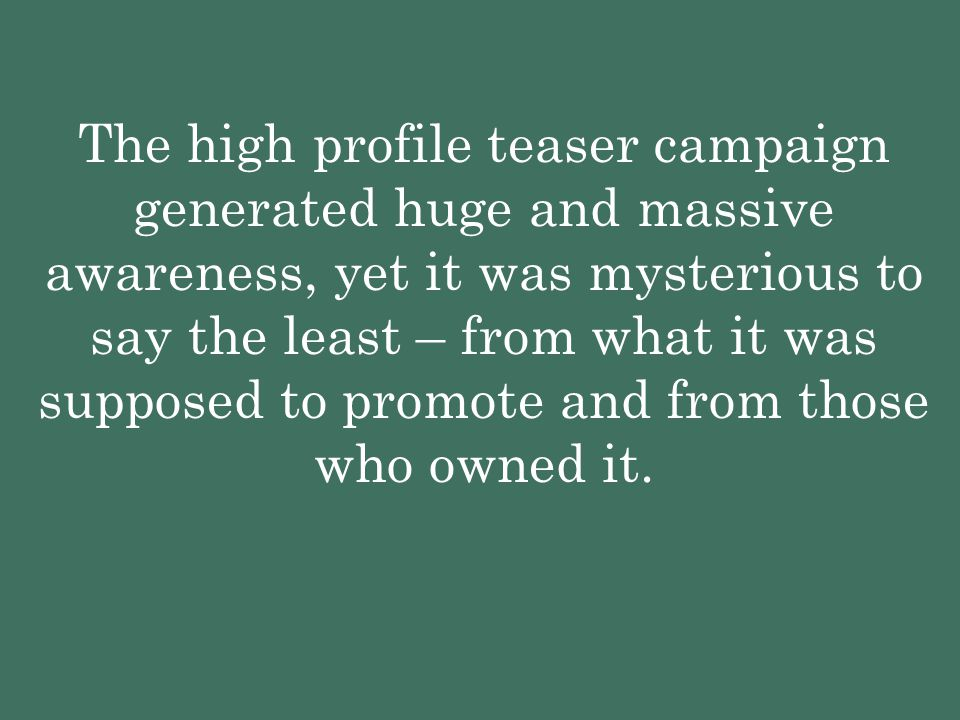 The high profile teaser campaign generated huge and massive awareness, yet it was mysterious to say the least – from what it was supposed to promote and from those who owned it.