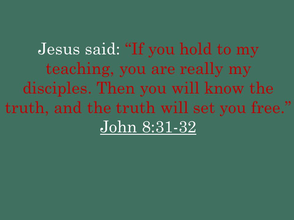 Jesus said: If you hold to my teaching, you are really my disciples