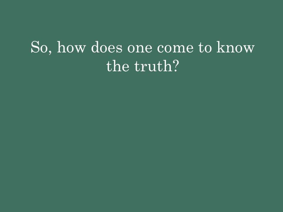 So, how does one come to know the truth