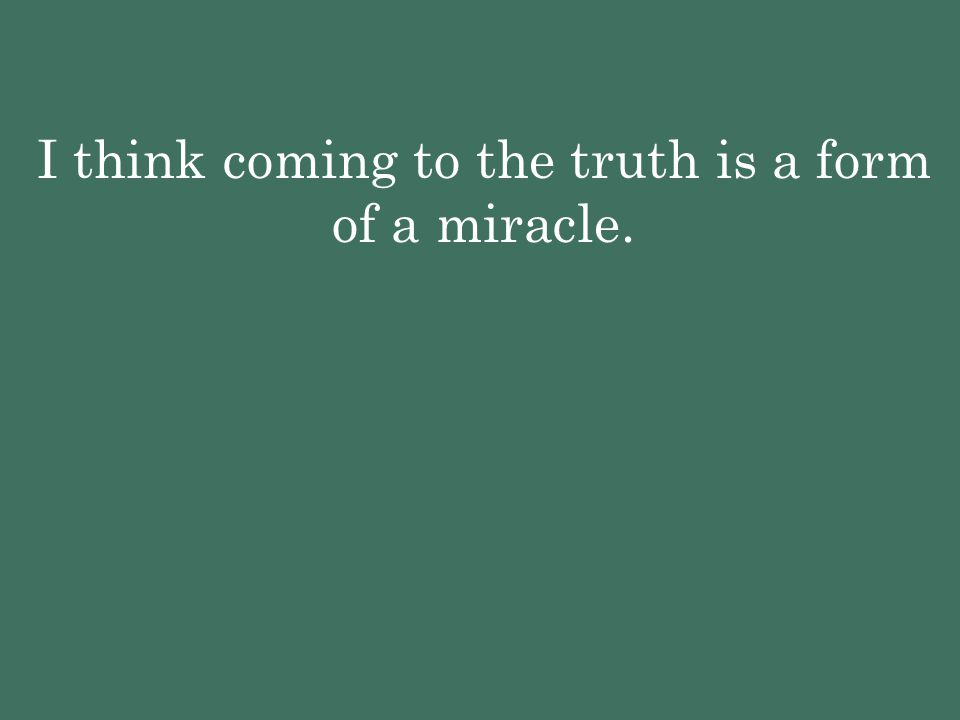 I think coming to the truth is a form of a miracle.