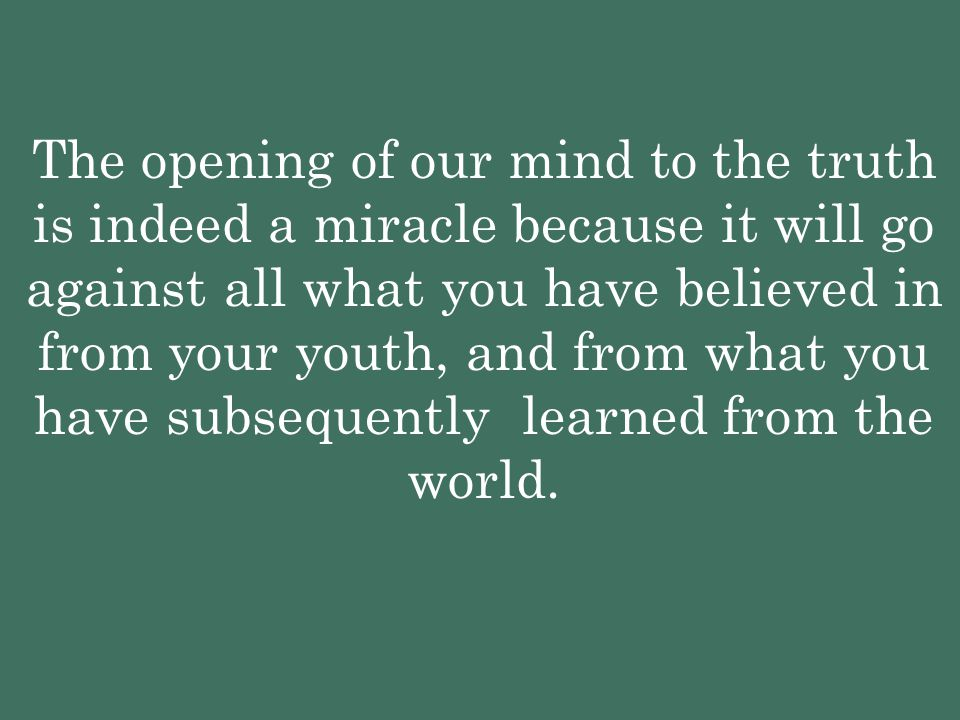 The opening of our mind to the truth is indeed a miracle because it will go against all what you have believed in from your youth, and from what you have subsequently learned from the world.