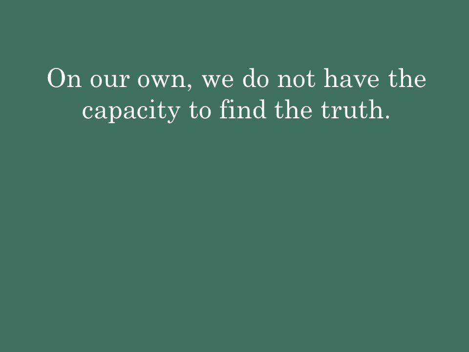 On our own, we do not have the capacity to find the truth.