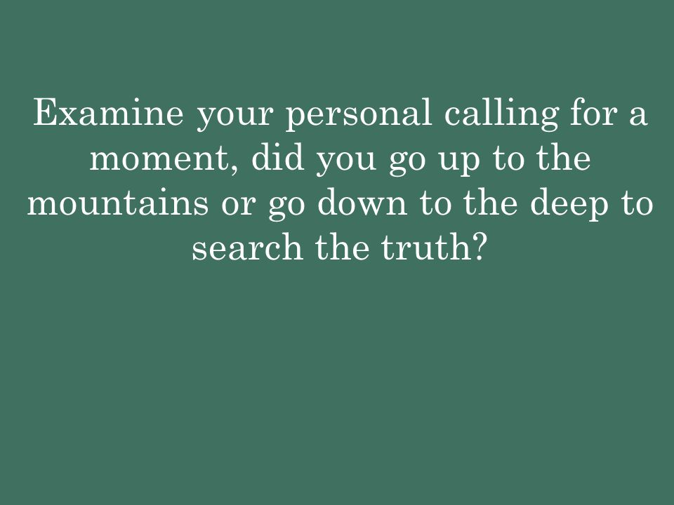 Examine your personal calling for a moment, did you go up to the mountains or go down to the deep to search the truth