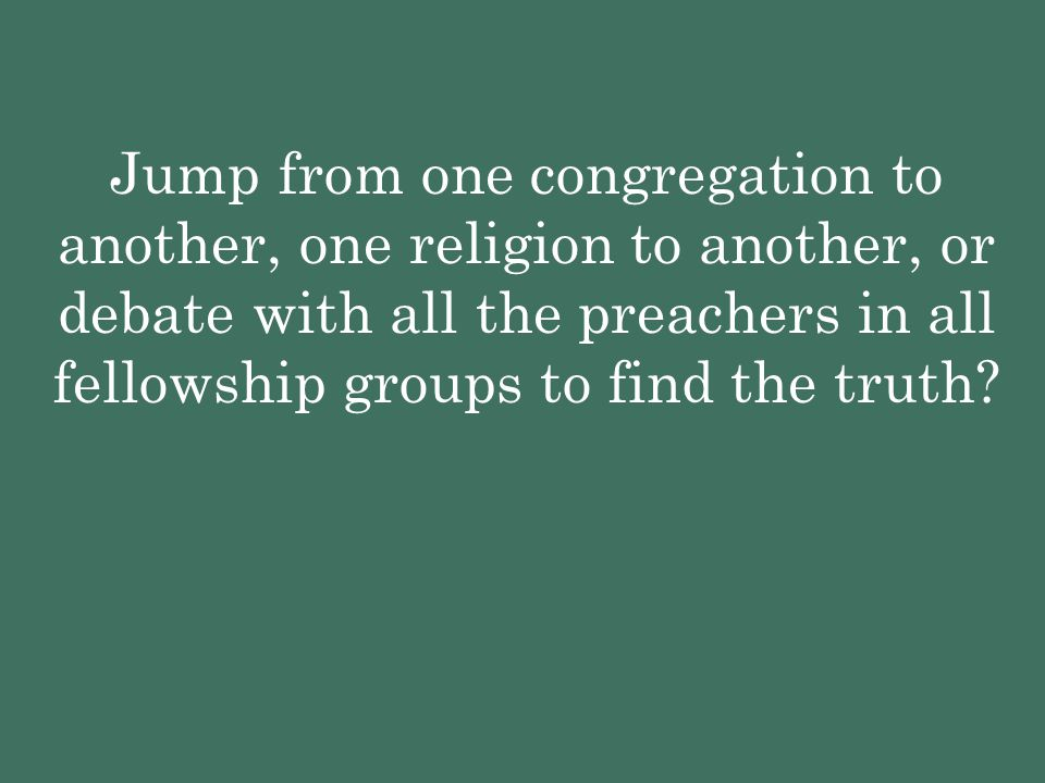 Jump from one congregation to another, one religion to another, or debate with all the preachers in all fellowship groups to find the truth