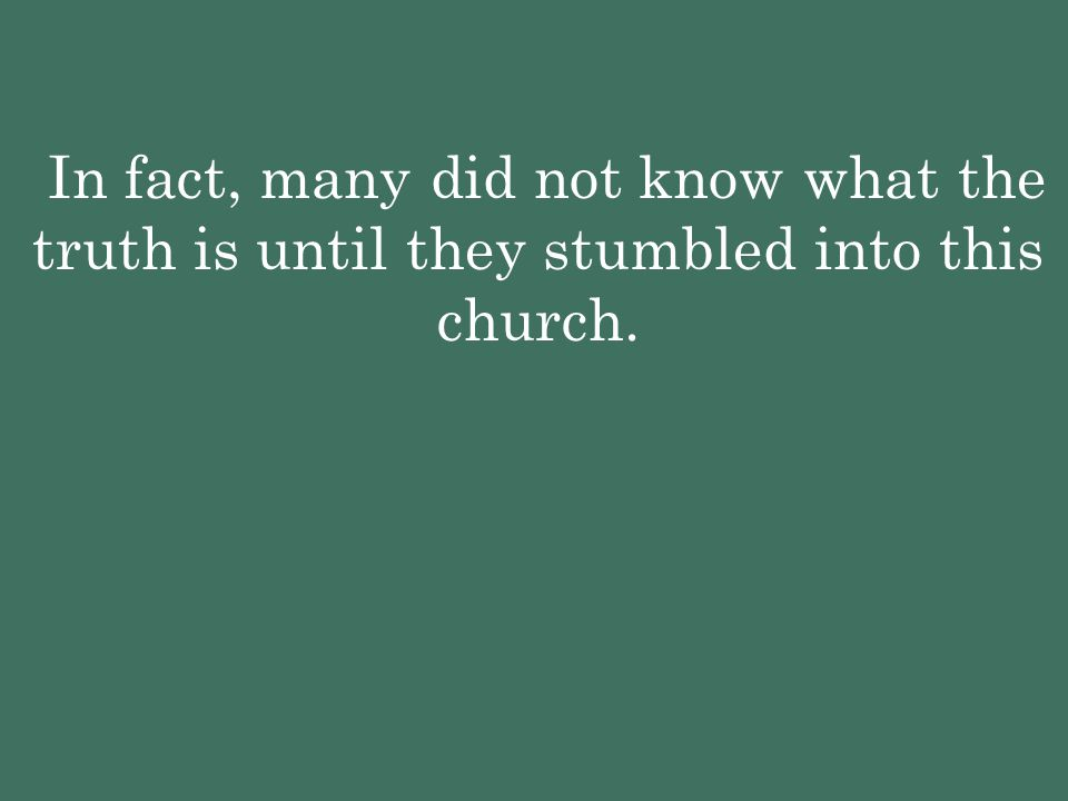 In fact, many did not know what the truth is until they stumbled into this church.