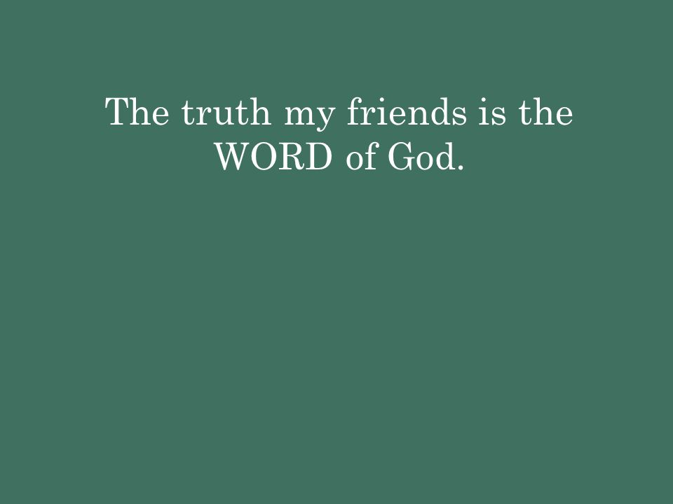 The truth my friends is the WORD of God.