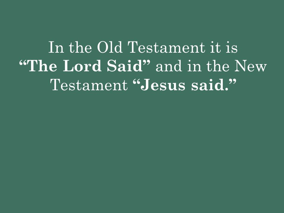 In the Old Testament it is The Lord Said and in the New Testament Jesus said.