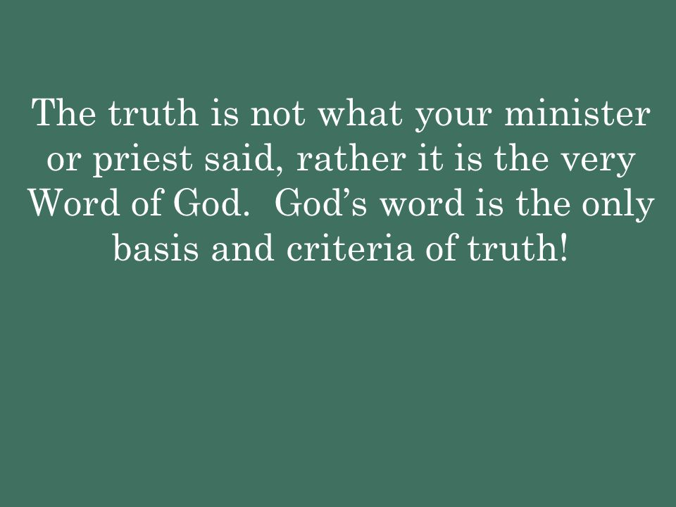 The truth is not what your minister or priest said, rather it is the very Word of God.