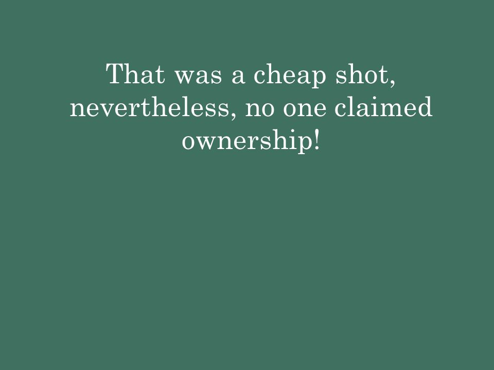 That was a cheap shot, nevertheless, no one claimed ownership!
