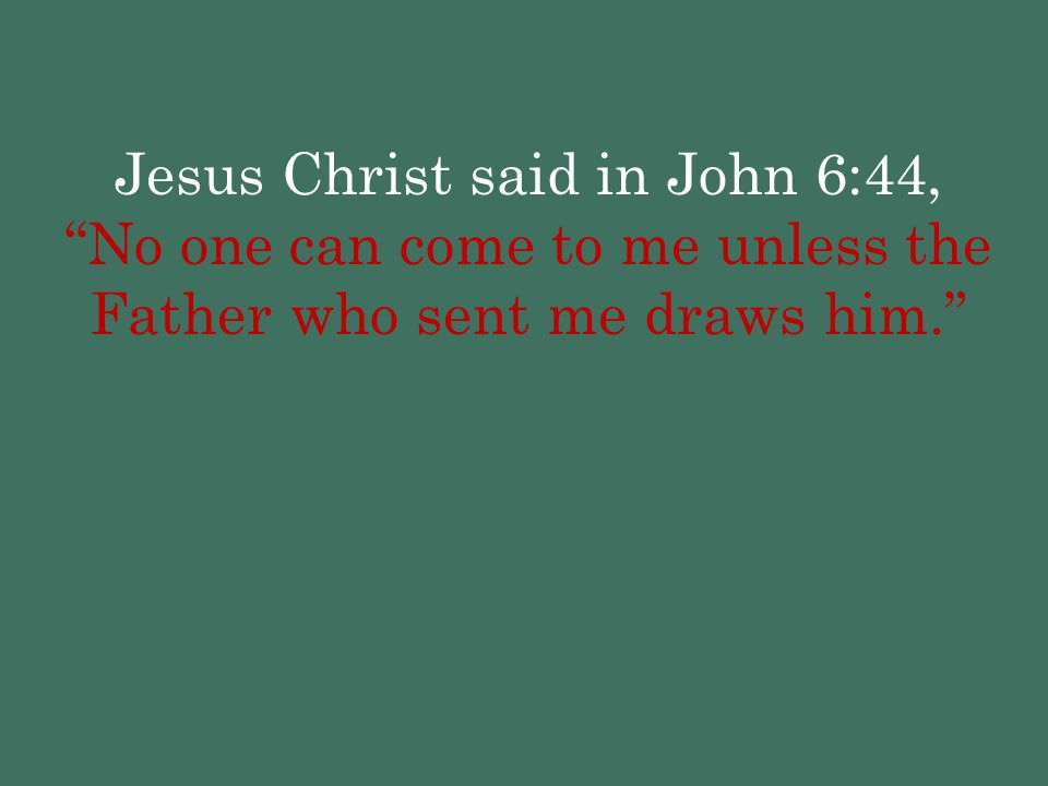 Jesus Christ said in John 6:44, No one can come to me unless the Father who sent me draws him.