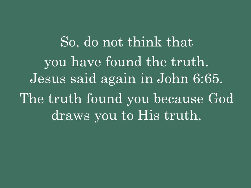 you have found the truth. Jesus said again in John 6:65.