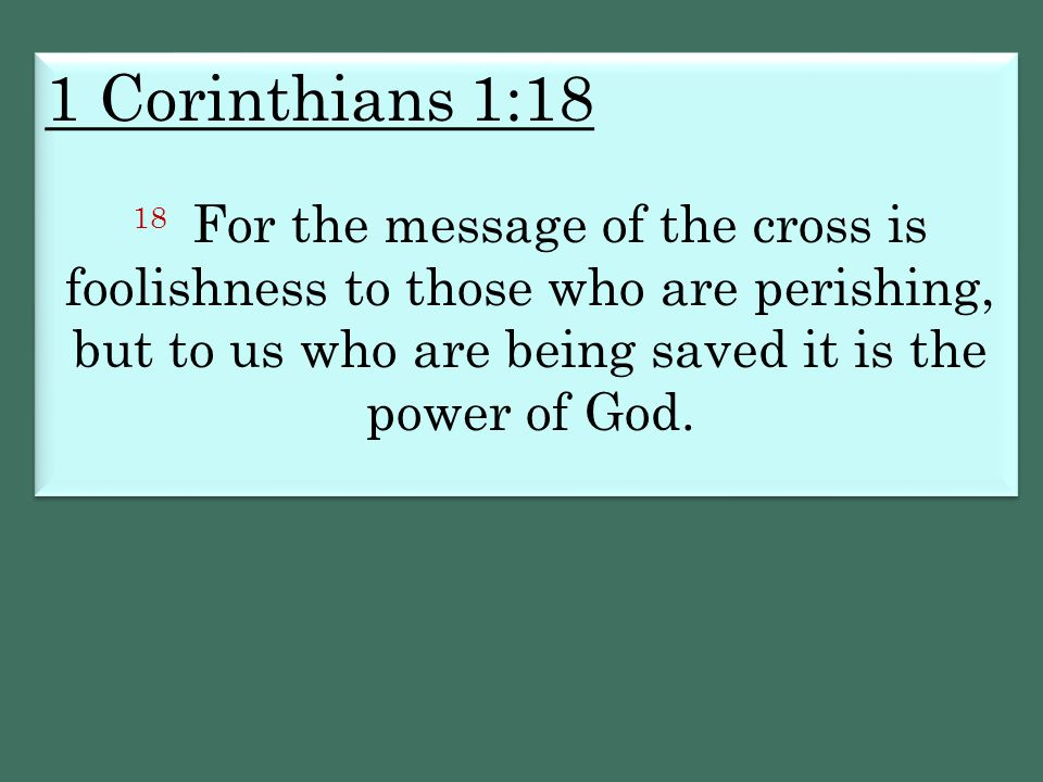 1 Corinthians 1:18 18 For the message of the cross is foolishness to those who are perishing, but to us who are being saved it is the power of God.