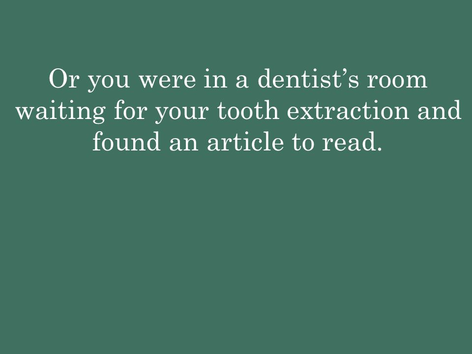 Or you were in a dentist's room waiting for your tooth extraction and found an article to read.