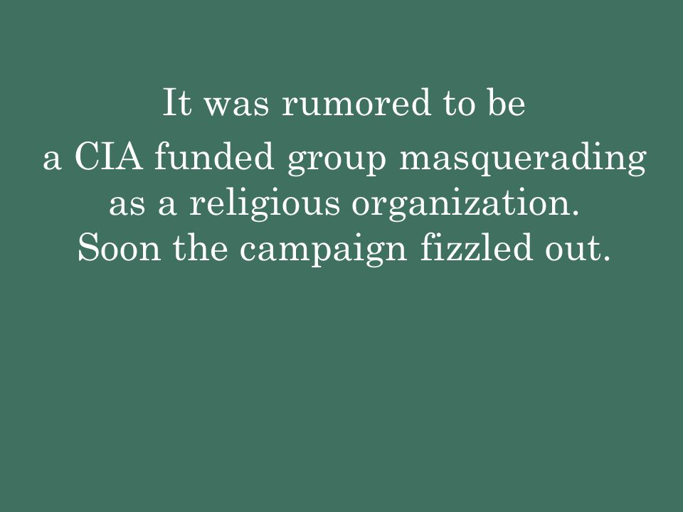 It was rumored to be a CIA funded group masquerading as a religious organization.