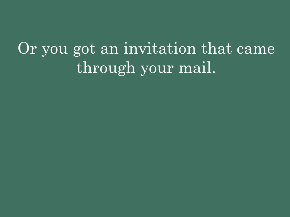 Or you got an invitation that came through your mail.