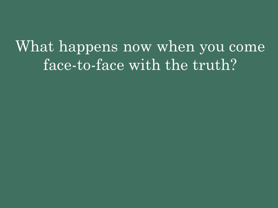 What happens now when you come face-to-face with the truth