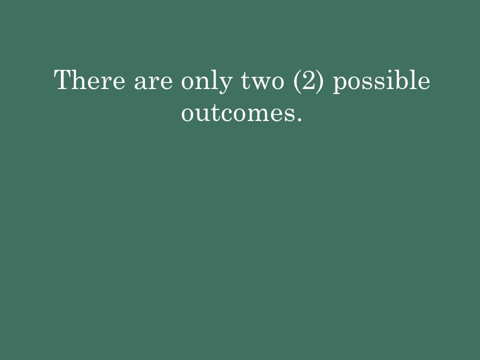 There are only two (2) possible outcomes.