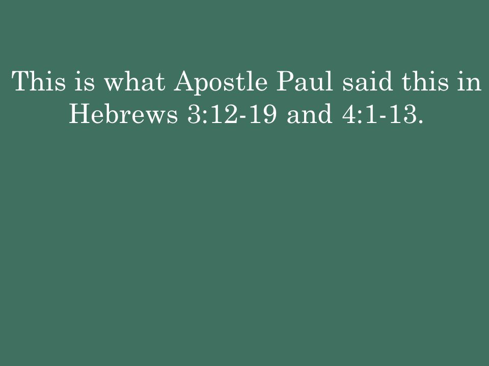 This is what Apostle Paul said this in Hebrews 3:12-19 and 4:1-13.
