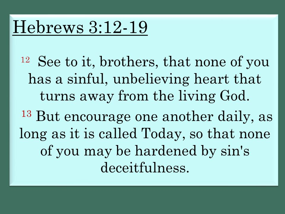 Hebrews 3:12-19 12 See to it, brothers, that none of you has a sinful, unbelieving heart that turns away from the living God.
