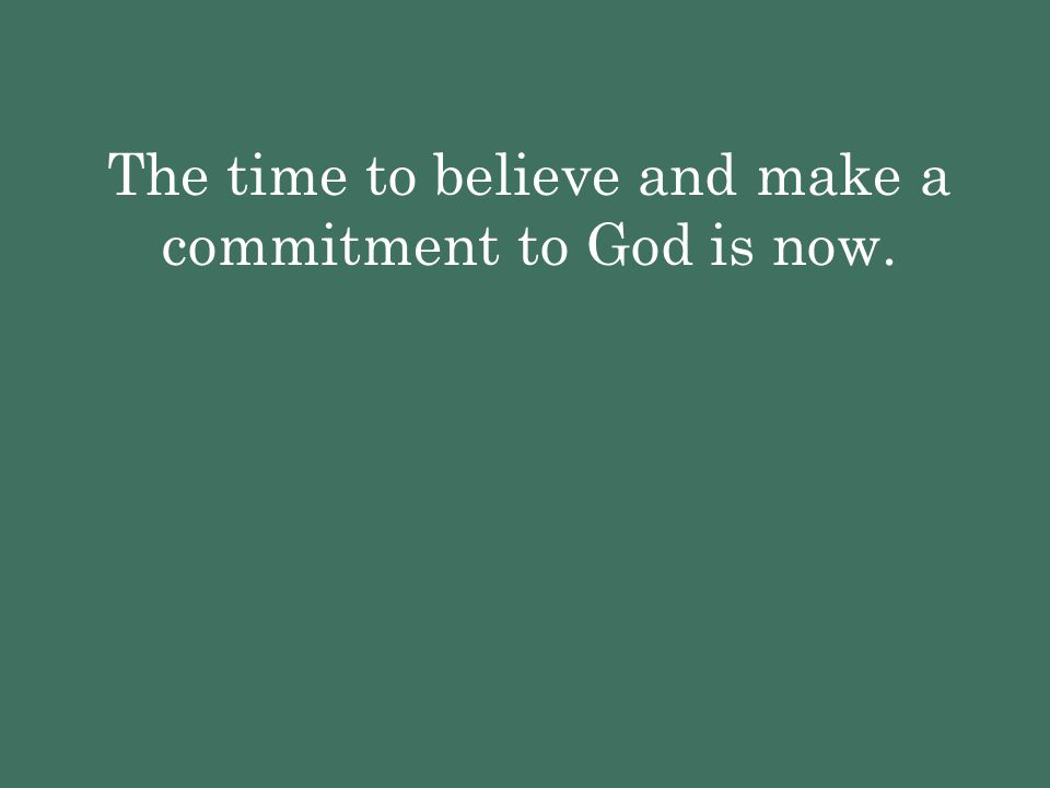 The time to believe and make a commitment to God is now.