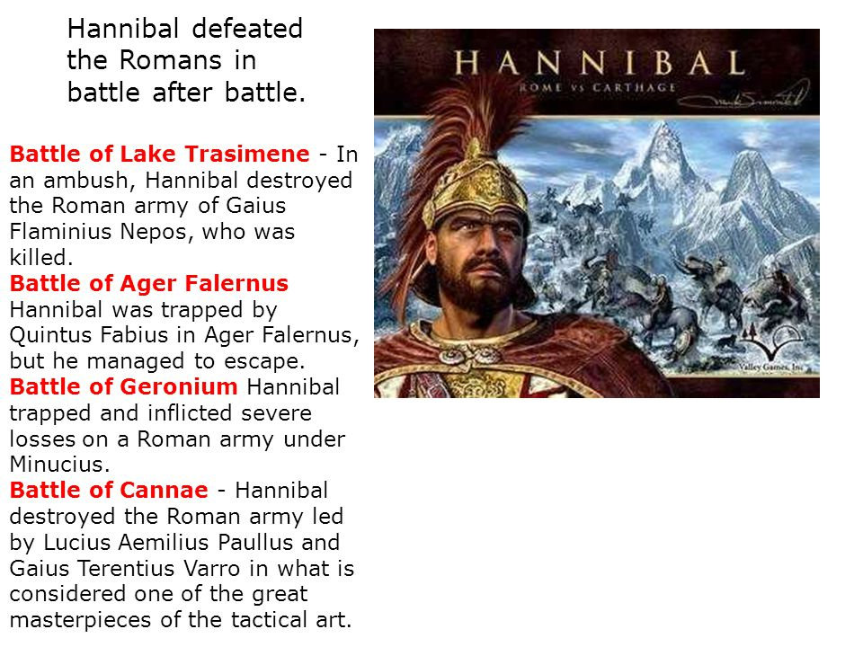 Hannibal defeated the Romans in battle after battle.