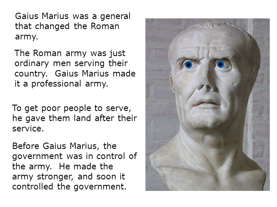 Gaius Marius was a general that changed the Roman army.