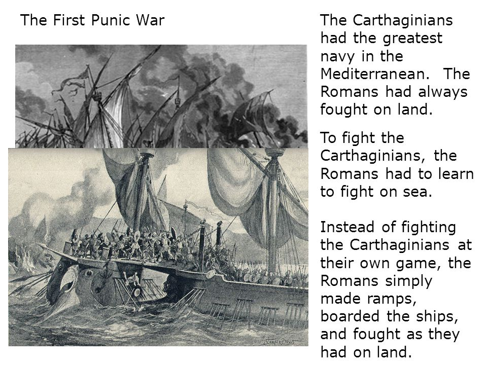 The First Punic War The Carthaginians had the greatest navy in the Mediterranean. The Romans had always fought on land.